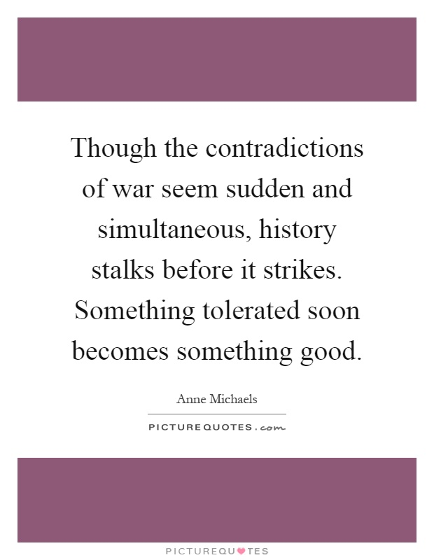 Though the contradictions of war seem sudden and simultaneous, history stalks before it strikes. Something tolerated soon becomes something good Picture Quote #1