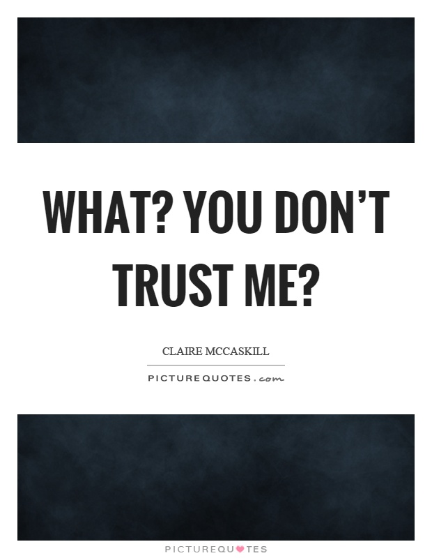 What? You don't trust me? Picture Quote #1