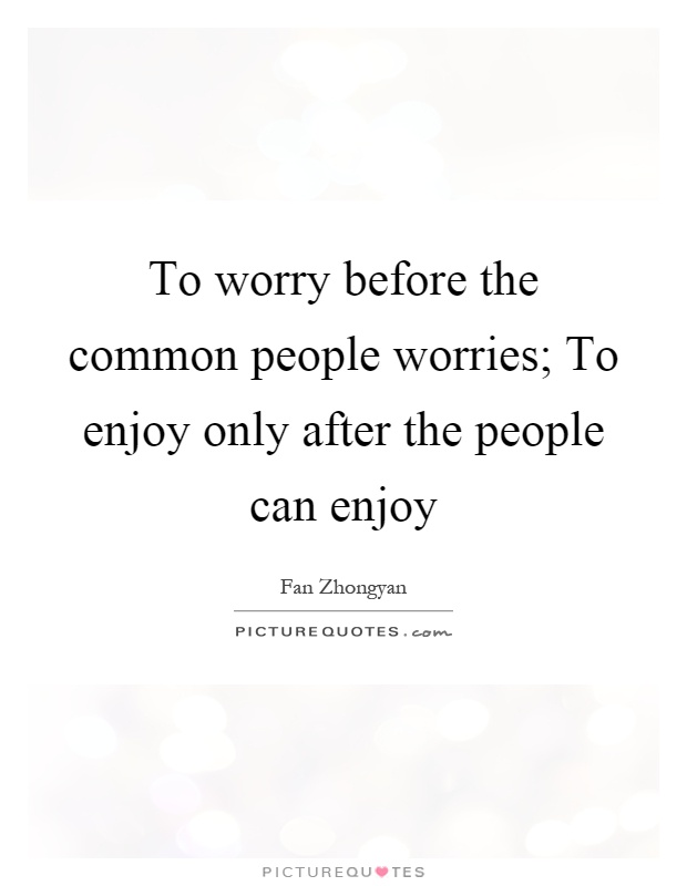 To worry before the common people worries; To enjoy only after the people can enjoy Picture Quote #1
