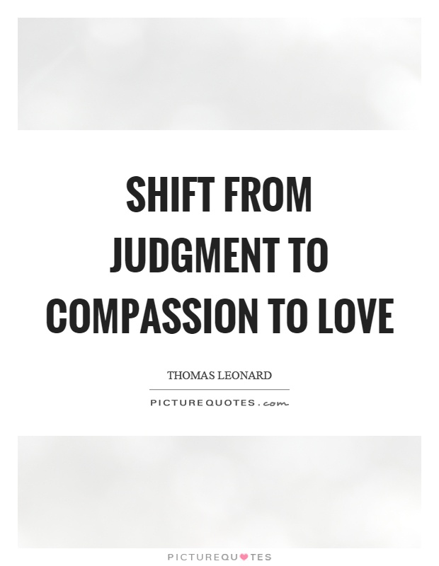 Shift from judgment to compassion to love Picture Quote #1