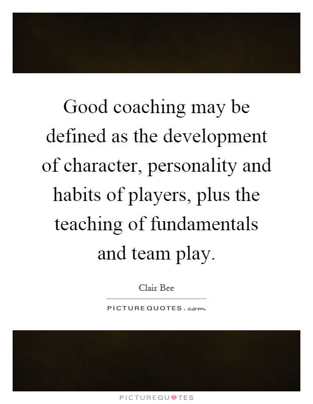 Good coaching may be defined as the development of character, personality and habits of players, plus the teaching of fundamentals and team play Picture Quote #1