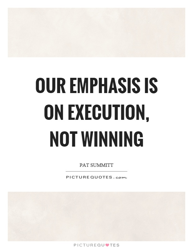 Our emphasis is on execution, not winning Picture Quote #1