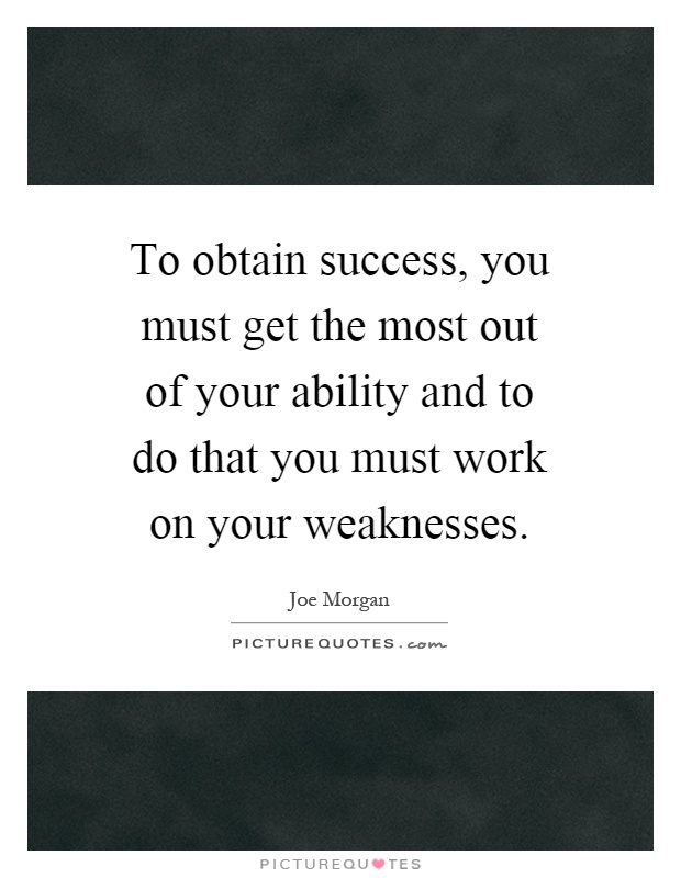 To obtain success, you must get the most out of your ability and to do that you must work on your weaknesses Picture Quote #1