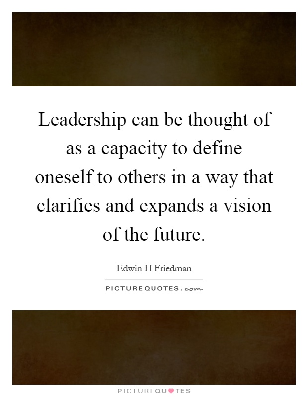 Leadership can be thought of as a capacity to define oneself to others in a way that clarifies and expands a vision of the future Picture Quote #1