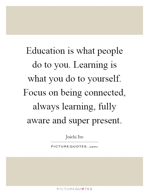 Education is what people do to you. Learning is what you do to yourself. Focus on being connected, always learning, fully aware and super present Picture Quote #1