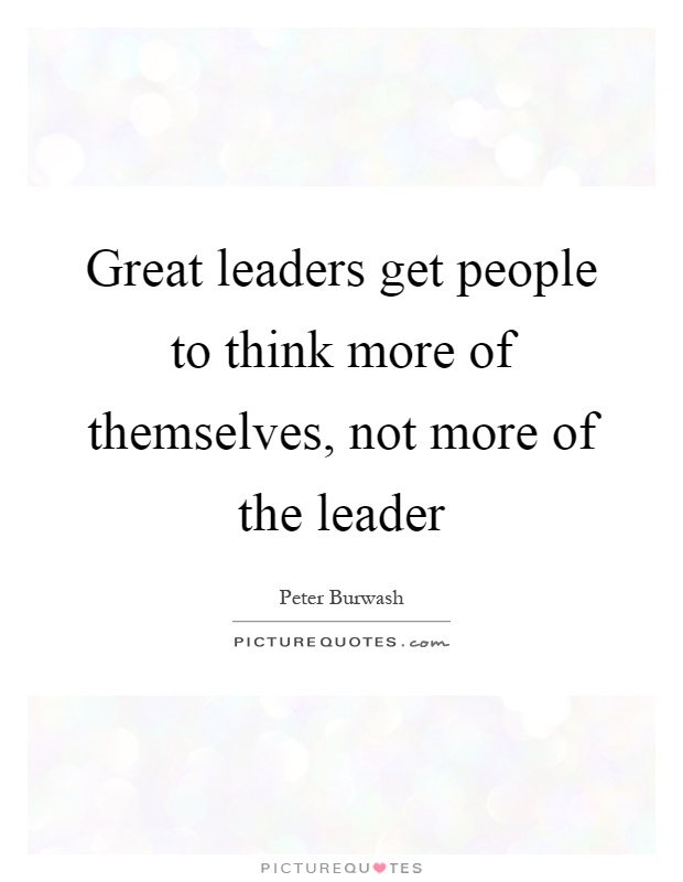 Great leaders get people to think more of themselves, not more of the leader Picture Quote #1