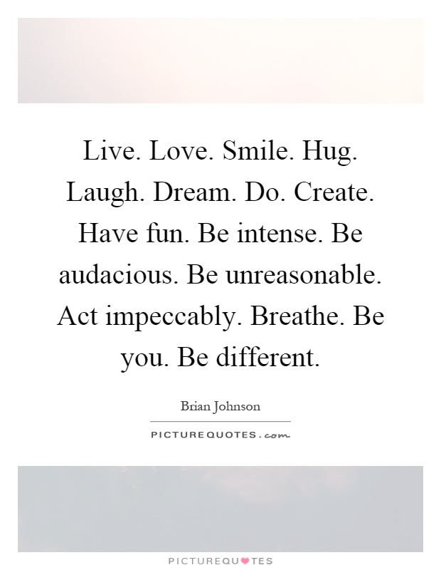 Live. Love. Smile. Hug. Laugh. Dream. Do. Create. Have fun. Be intense. Be audacious. Be unreasonable. Act impeccably. Breathe. Be you. Be different Picture Quote #1