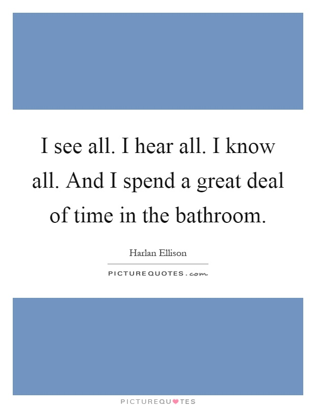I see all. I hear all. I know all. And I spend a great deal of time in the bathroom Picture Quote #1