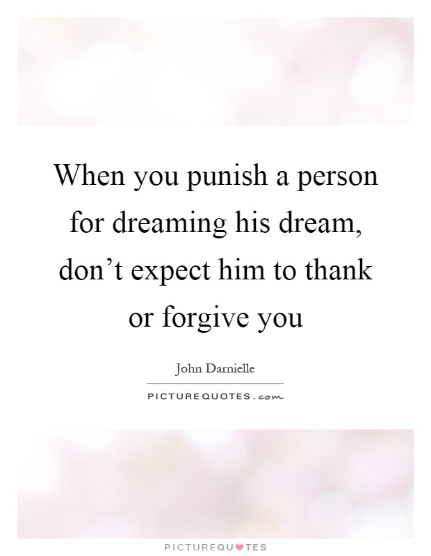 When you punish a person for dreaming his dream, don't expect him to thank or forgive you Picture Quote #1