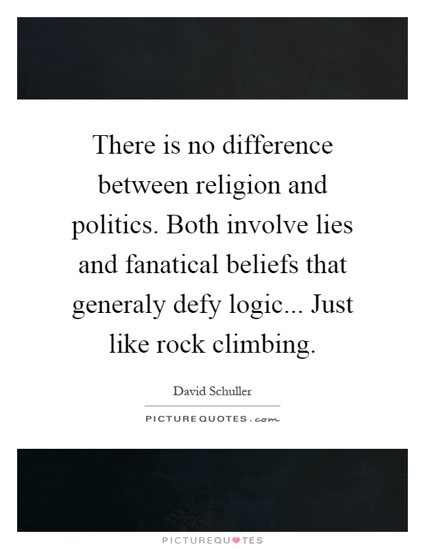 There is no difference between religion and politics. Both involve lies and fanatical beliefs that generaly defy logic... Just like rock climbing Picture Quote #1