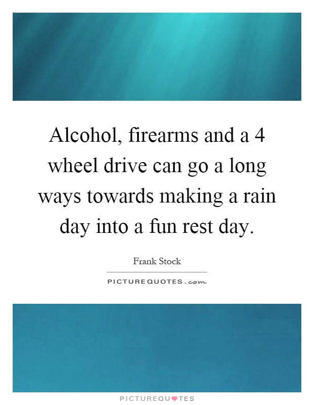 Alcohol, firearms and a 4 wheel drive can go a long ways towards making a rain day into a fun rest day Picture Quote #1