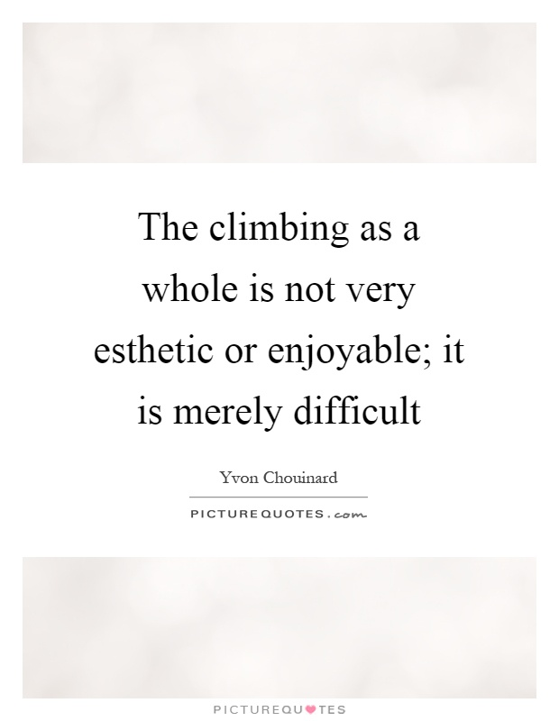 The climbing as a whole is not very esthetic or enjoyable; it is merely difficult Picture Quote #1