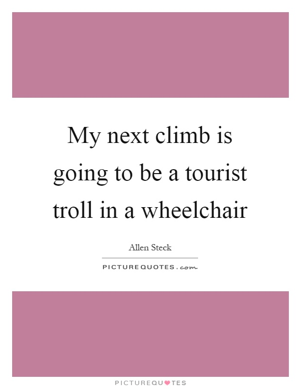 My next climb is going to be a tourist troll in a wheelchair Picture Quote #1