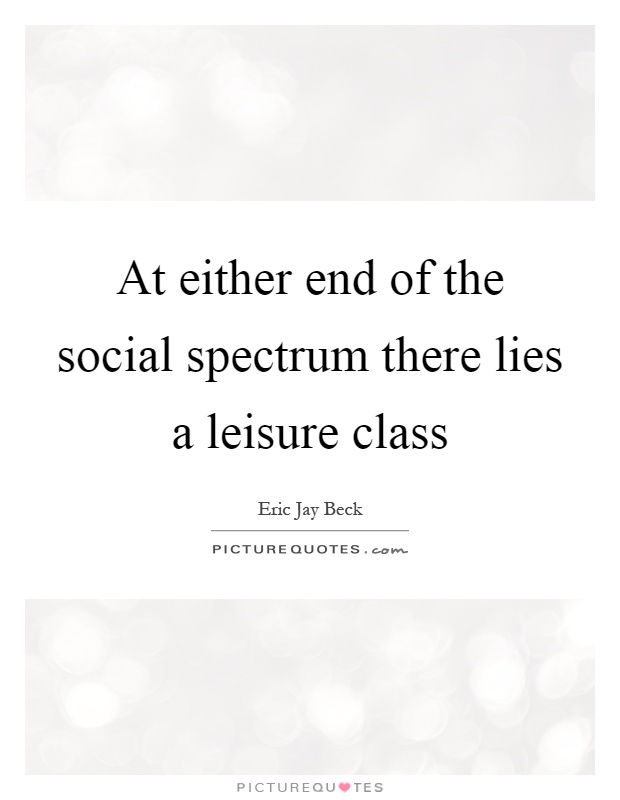 At either end of the social spectrum there lies a leisure class Picture Quote #1