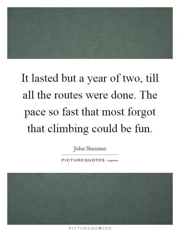 It lasted but a year of two, till all the routes were done. The pace so fast that most forgot that climbing could be fun Picture Quote #1