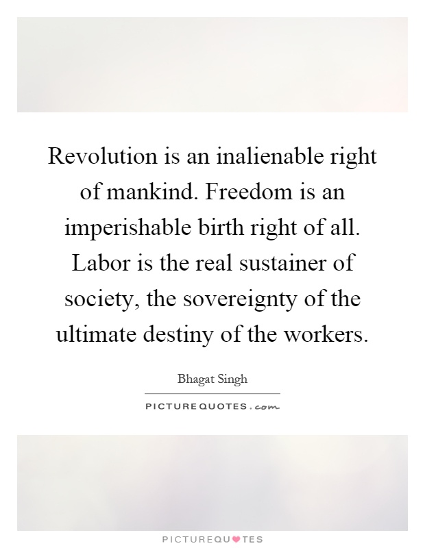 Revolution is an inalienable right of mankind. Freedom is an imperishable birth right of all. Labor is the real sustainer of society, the sovereignty of the ultimate destiny of the workers Picture Quote #1