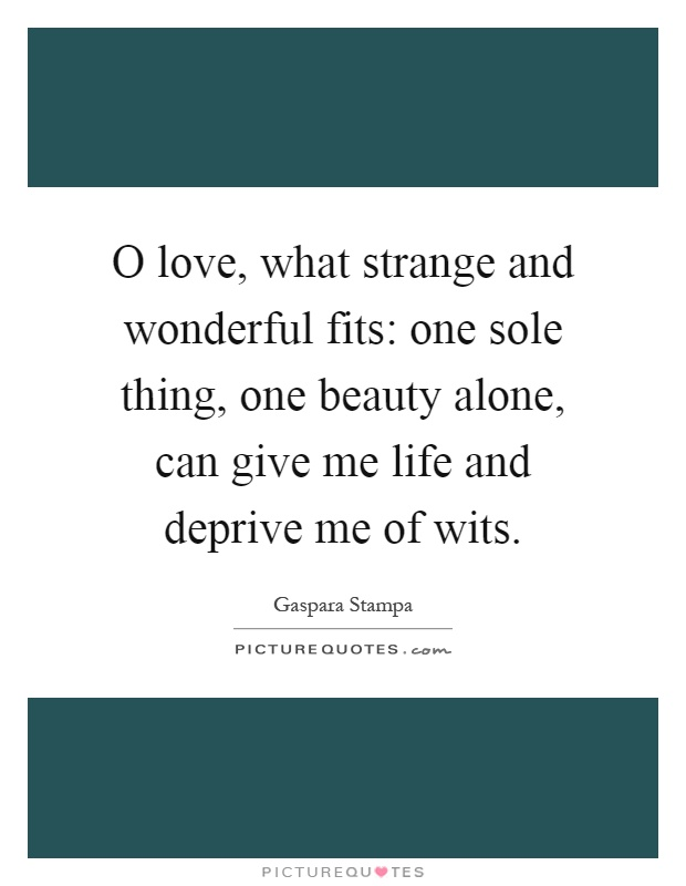 O love, what strange and wonderful fits: one sole thing, one beauty alone, can give me life and deprive me of wits Picture Quote #1