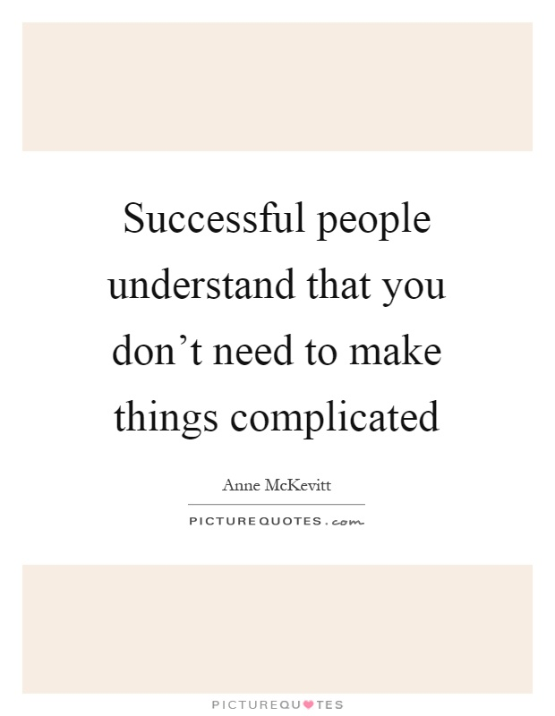 Successful people understand that you don't need to make things complicated Picture Quote #1