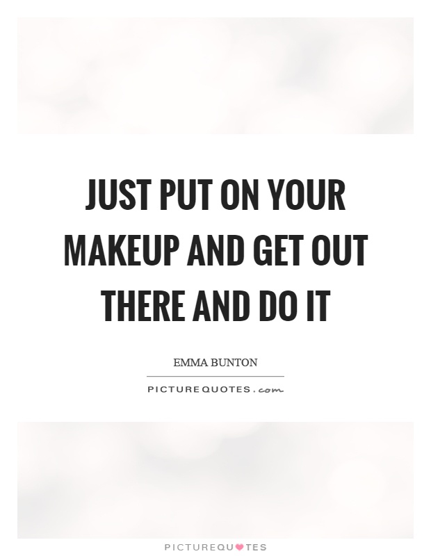 Just Put On Your Makeup And Get Out There And Do It