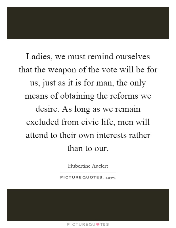 Ladies, we must remind ourselves that the weapon of the vote will be for us, just as it is for man, the only means of obtaining the reforms we desire. As long as we remain excluded from civic life, men will attend to their own interests rather than to our Picture Quote #1