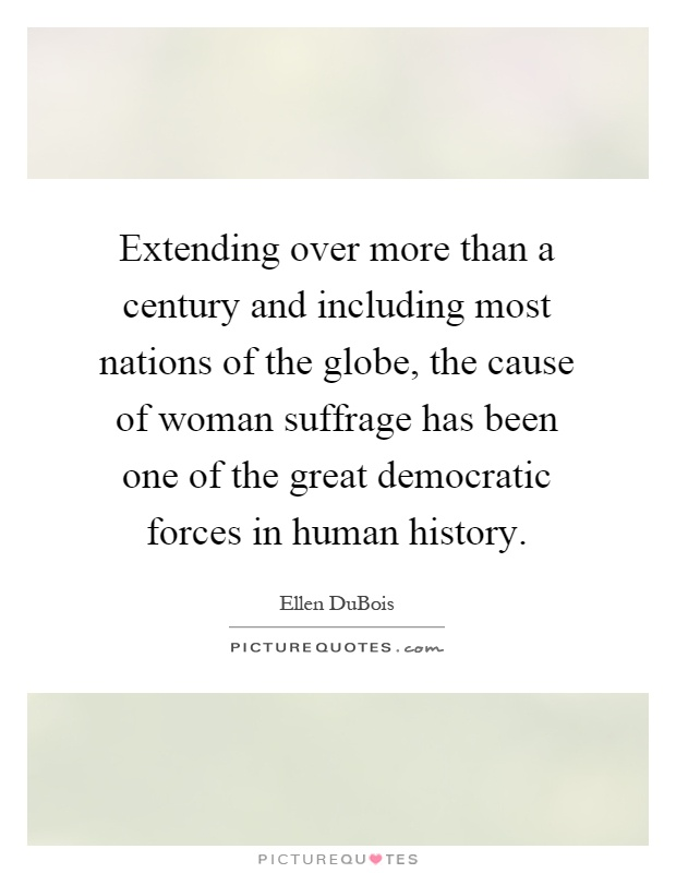 Extending over more than a century and including most nations of the globe, the cause of woman suffrage has been one of the great democratic forces in human history Picture Quote #1
