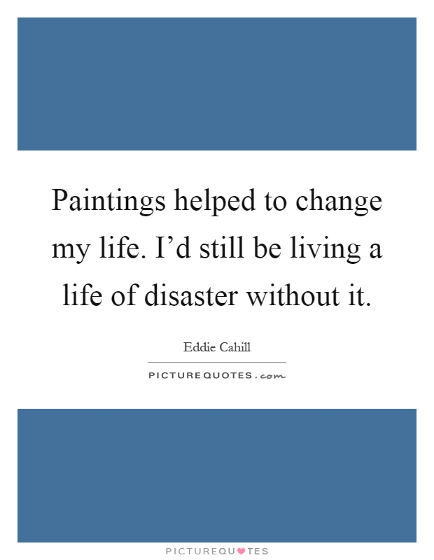 Paintings helped to change my life. I'd still be living a life of disaster without it Picture Quote #1