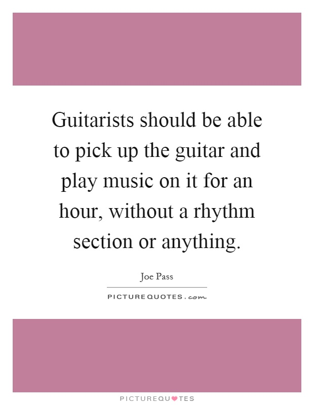 Guitarists should be able to pick up the guitar and play music on it for an hour, without a rhythm section or anything Picture Quote #1