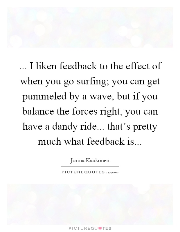 ... I liken feedback to the effect of when you go surfing; you can get pummeled by a wave, but if you balance the forces right, you can have a dandy ride... that's pretty much what feedback is Picture Quote #1