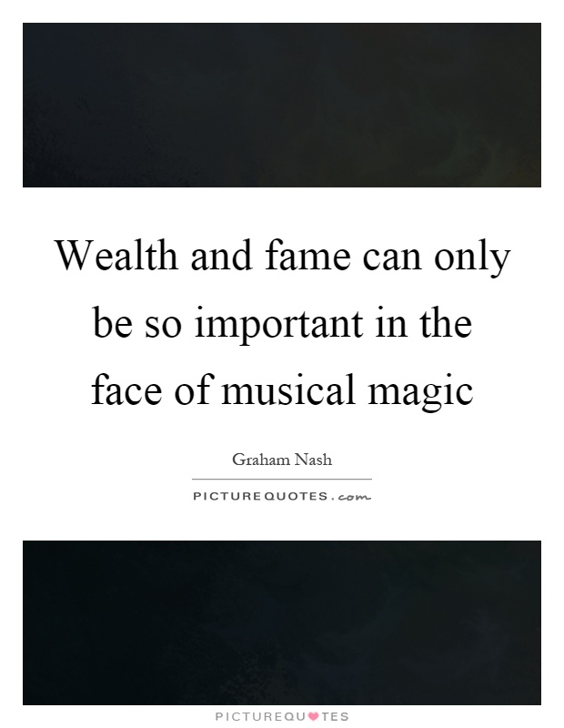 Wealth and fame can only be so important in the face of musical magic Picture Quote #1