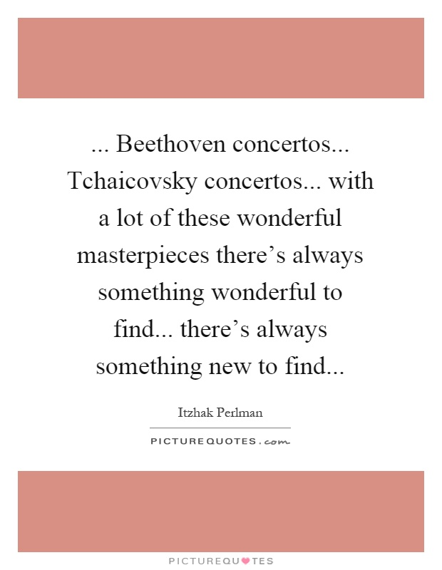... Beethoven concertos... Tchaicovsky concertos... with a lot of these wonderful masterpieces there's always something wonderful to find... there's always something new to find Picture Quote #1