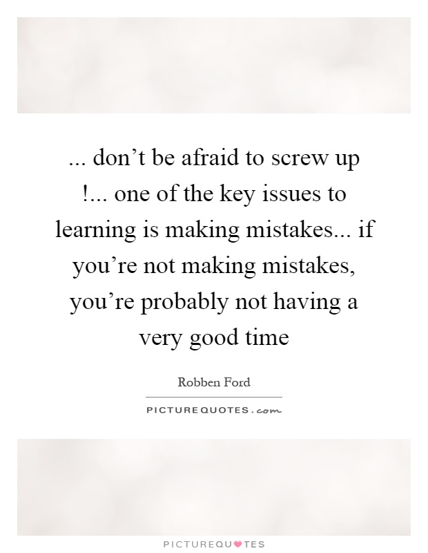... don't be afraid to screw up!... one of the key issues to learning is making mistakes... if you're not making mistakes, you're probably not having a very good time Picture Quote #1