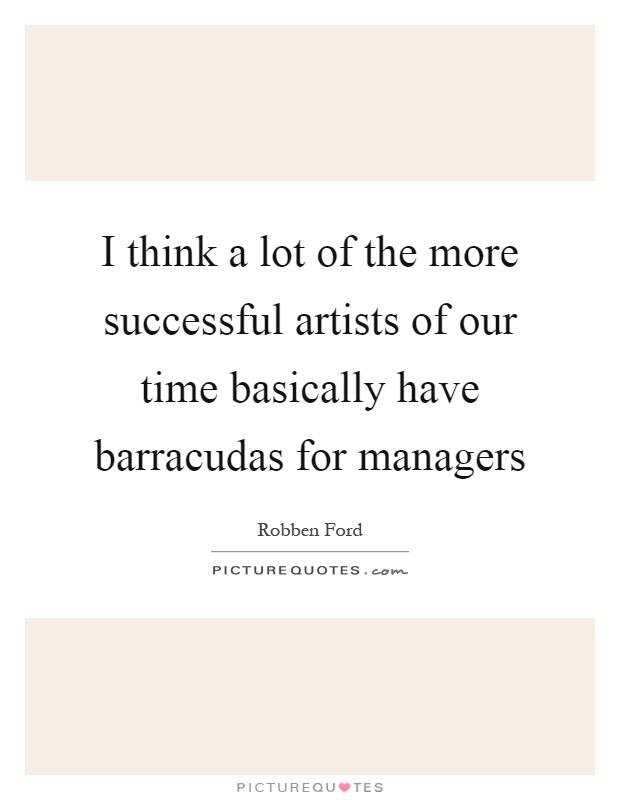 I think a lot of the more successful artists of our time basically have barracudas for managers Picture Quote #1