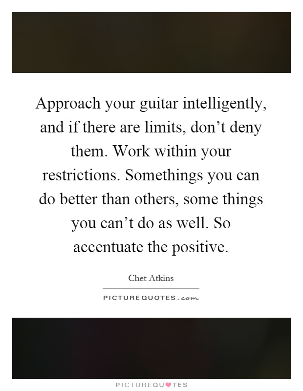 Approach your guitar intelligently, and if there are limits, don't deny them. Work within your restrictions. Somethings you can do better than others, some things you can't do as well. So accentuate the positive Picture Quote #1