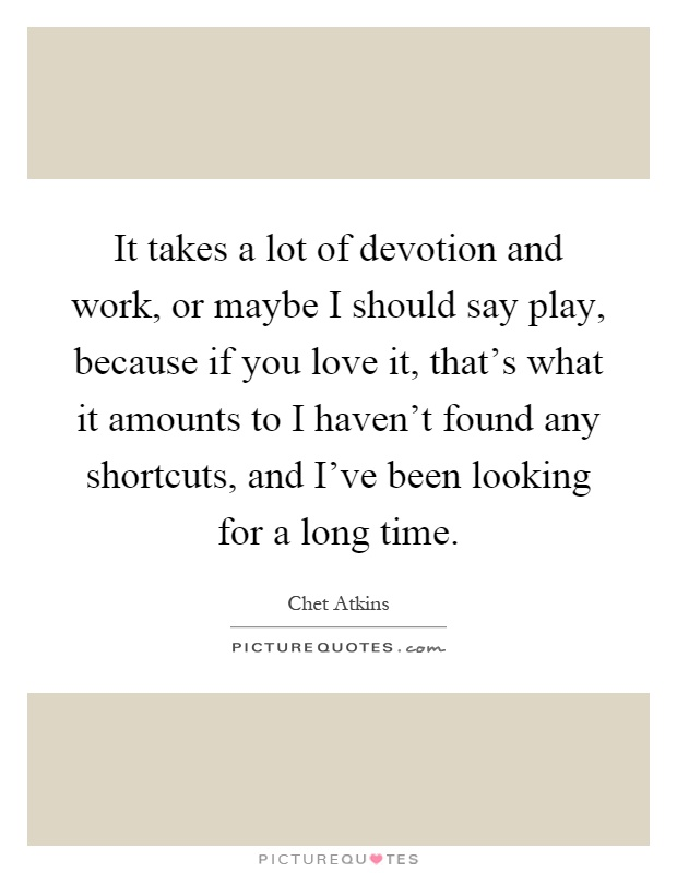 It takes a lot of devotion and work, or maybe I should say play, because if you love it, that's what it amounts to I haven't found any shortcuts, and I've been looking for a long time Picture Quote #1