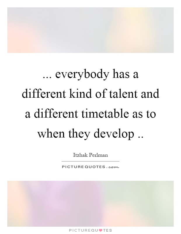 ... everybody has a different kind of talent and a different timetable as to when they develop Picture Quote #1