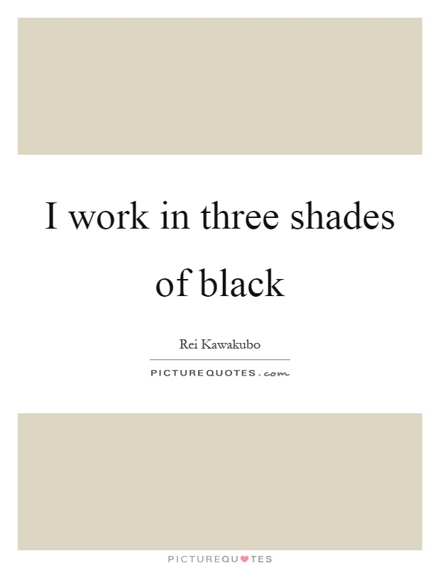 I work in three shades of black Picture Quote #1