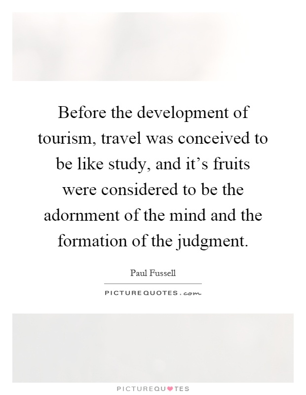 Before the development of tourism, travel was conceived to be like study, and it's fruits were considered to be the adornment of the mind and the formation of the judgment Picture Quote #1