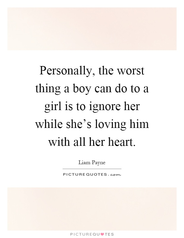 Personally, the worst thing a boy can do to a girl is to ignore her while she's loving him with all her heart Picture Quote #1