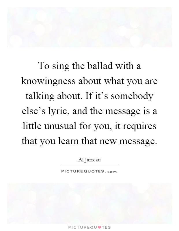 To sing the ballad with a knowingness about what you are talking about. If it's somebody else's lyric, and the message is a little unusual for you, it requires that you learn that new message Picture Quote #1