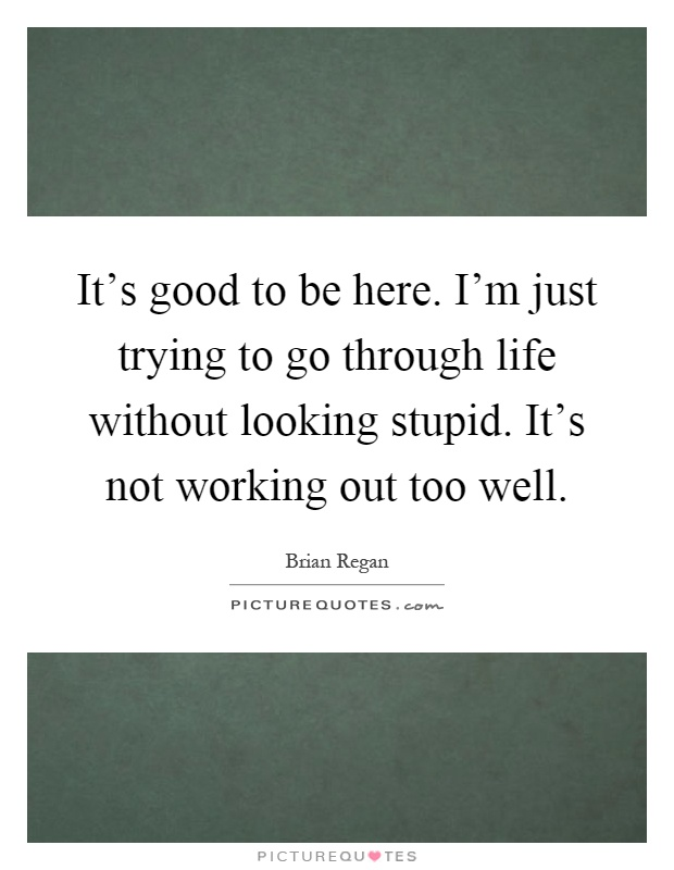 It's good to be here. I'm just trying to go through life without looking stupid. It's not working out too well Picture Quote #1