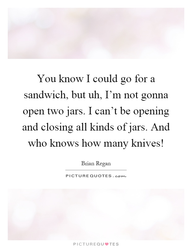 You know I could go for a sandwich, but uh, I'm not gonna open two jars. I can't be opening and closing all kinds of jars. And who knows how many knives! Picture Quote #1