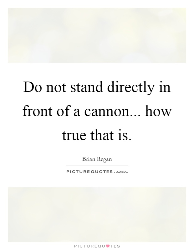 Do not stand directly in front of a cannon... how true that is Picture Quote #1
