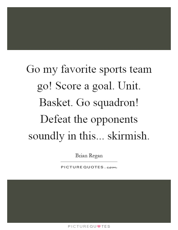 Go my favorite sports team go! Score a goal. Unit. Basket. Go squadron! Defeat the opponents soundly in this... skirmish Picture Quote #1