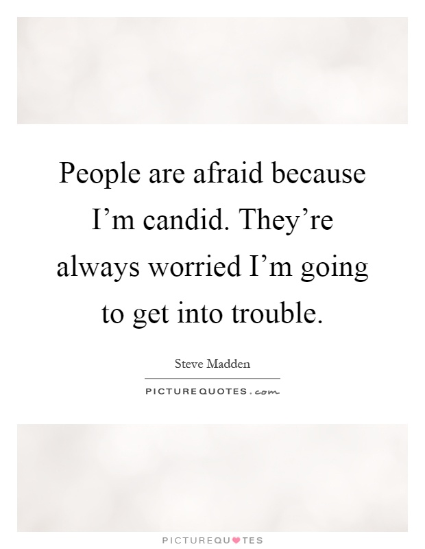 People are afraid because I'm candid. They're always worried I'm going to get into trouble Picture Quote #1
