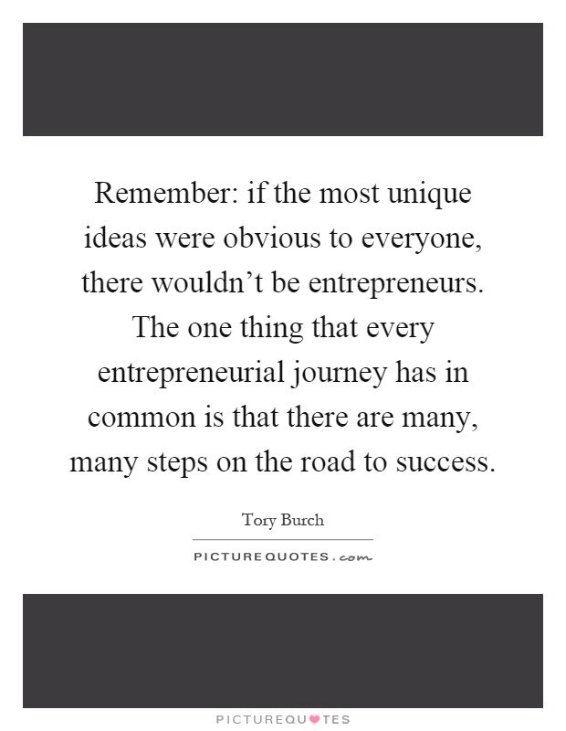 Remember: if the most unique ideas were obvious to everyone, there wouldn't be entrepreneurs. The one thing that every entrepreneurial journey has in common is that there are many, many steps on the road to success Picture Quote #1