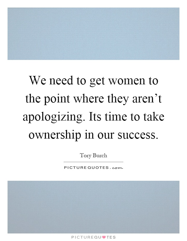 We need to get women to the point where they aren't apologizing. Its time to take ownership in our success Picture Quote #1