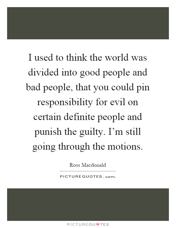 I used to think the world was divided into good people and bad people, that you could pin responsibility for evil on certain definite people and punish the guilty. I'm still going through the motions Picture Quote #1