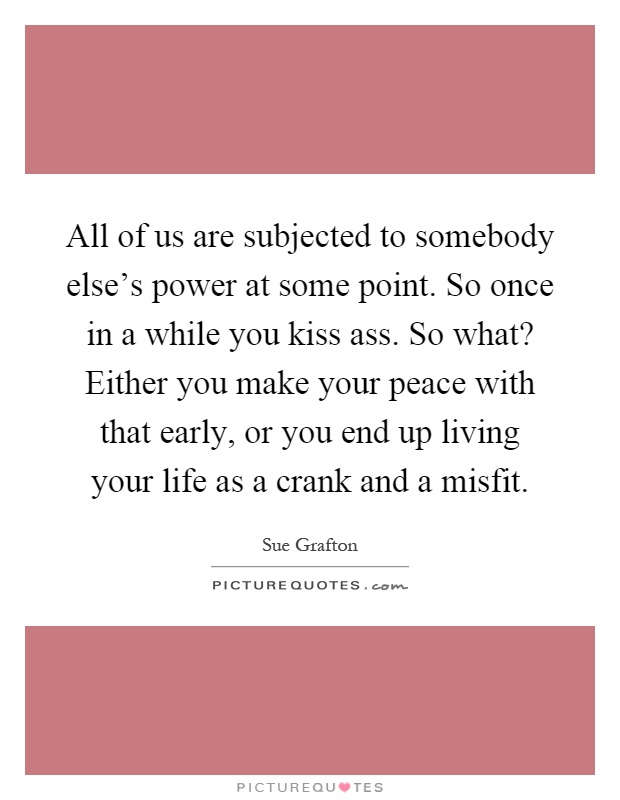 All of us are subjected to somebody else's power at some point. So once in a while you kiss ass. So what? Either you make your peace with that early, or you end up living your life as a crank and a misfit Picture Quote #1