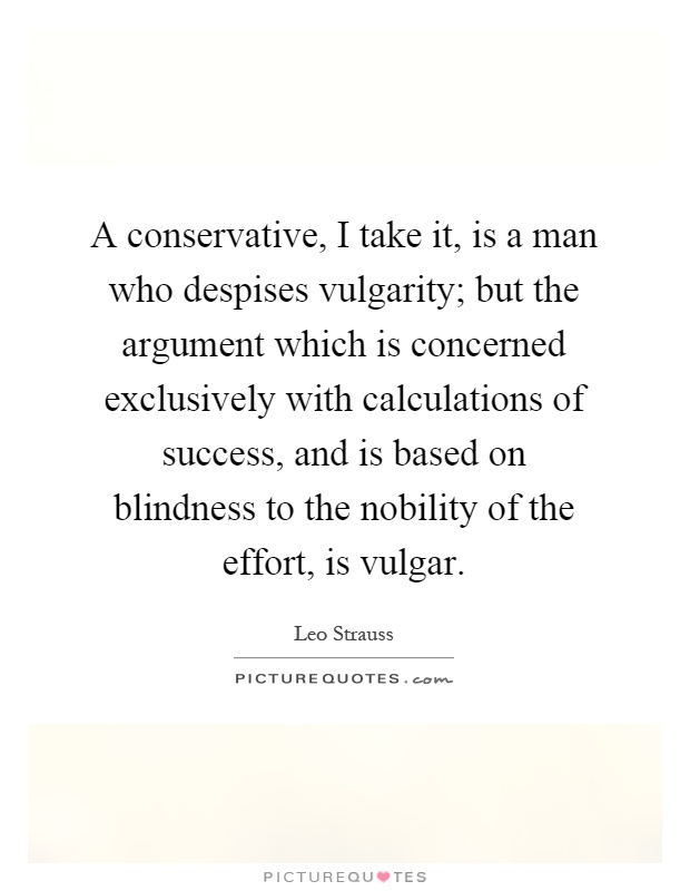 A conservative, I take it, is a man who despises vulgarity; but the argument which is concerned exclusively with calculations of success, and is based on blindness to the nobility of the effort, is vulgar Picture Quote #1