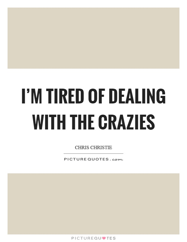 I'm tired of dealing with the crazies Picture Quote #1
